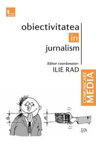 Obiectivitatea în Jurnalism - Ilie Rad (editor)